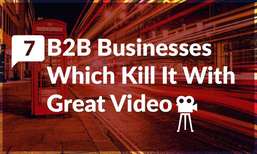 7 B2B Businesses Which Kill it With Great Video