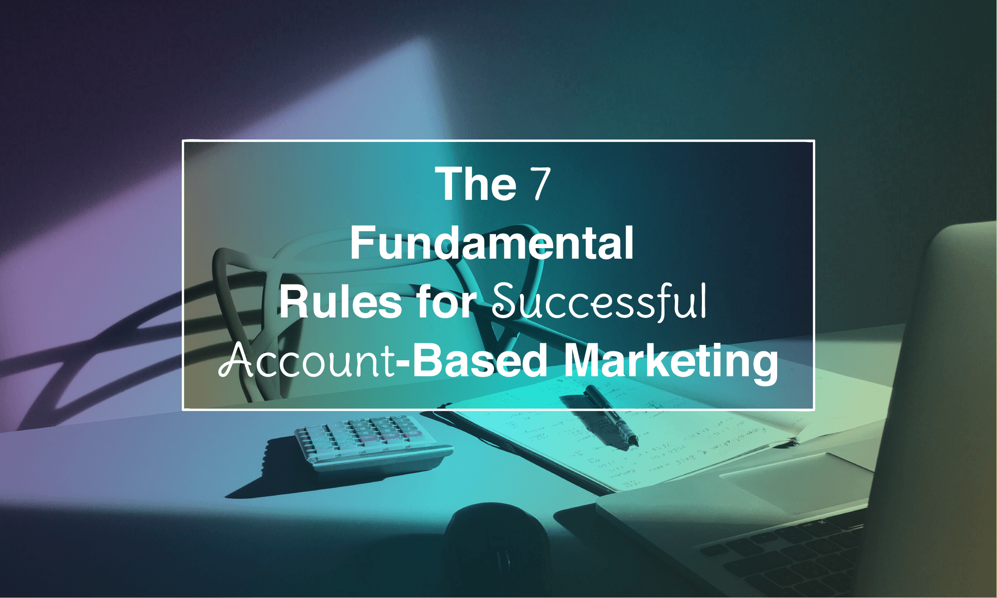 The 7 Fundamental Rules for Successful Account-Based Marketing